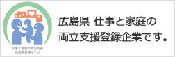 広島県 仕事と家庭の両立支援登録企業です。