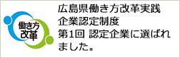 広島県働き方改革実践企業認定制度 第1回 認定企業に選ばれました。
